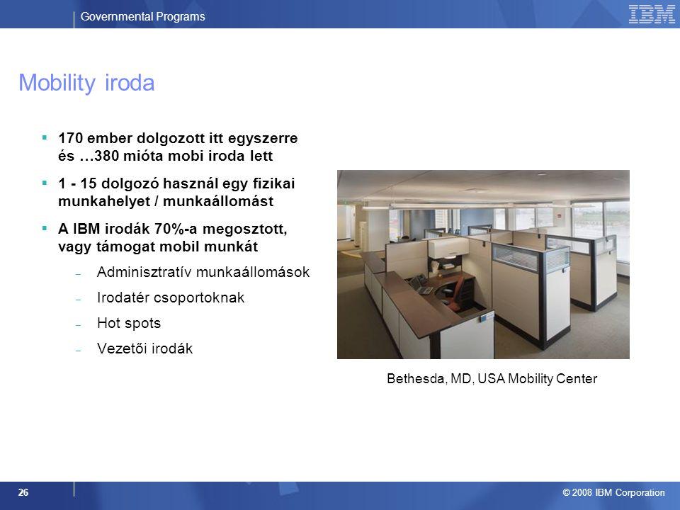 Governmental Programs © 2008 IBM Corporation 26 Mobility iroda  170 ember dolgozott itt egyszerre és …380 mióta mobi iroda lett  1 - 15 dolgozó használ egy fizikai munkahelyet / munkaállomást  A IBM irodák 70%-a megosztott, vagy támogat mobil munkát – Adminisztratív munkaállomások – Irodatér csoportoknak – Hot spots – Vezetői irodák Bethesda, MD, USA Mobility Center