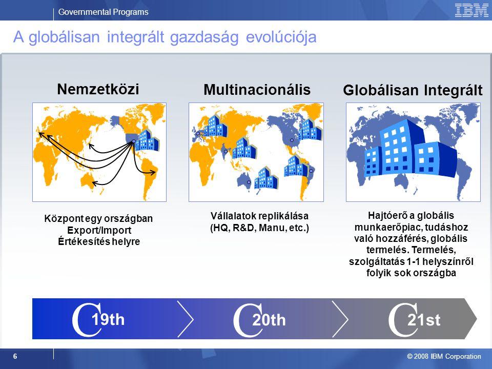Governmental Programs © 2008 IBM Corporation 6 A globálisan integrált gazdaság evolúciója Központ egy országban Export/Import Értékesítés helyre Vállalatok replikálása (HQ, R&D, Manu, etc.) Hajtóerő a globális munkaerőpiac, tudáshoz való hozzáférés, globális termelés.