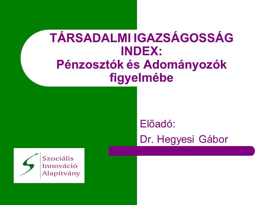 TÁRSADALMI IGAZSÁGOSSÁG INDEX: Pénzosztók és Adományozók figyelmébe Előadó: Dr. Hegyesi Gábor