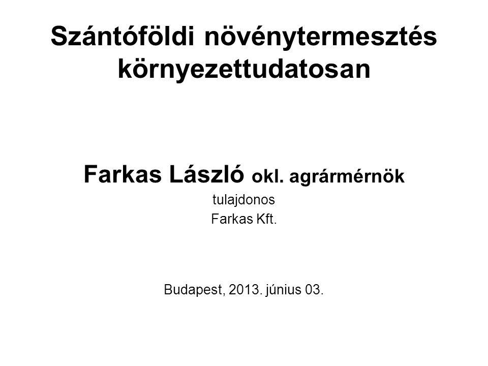 Szántóföldi növénytermesztés környezettudatosan Farkas László okl. agrármérnök tulajdonos Farkas Kft. Budapest, 2013. június 03.