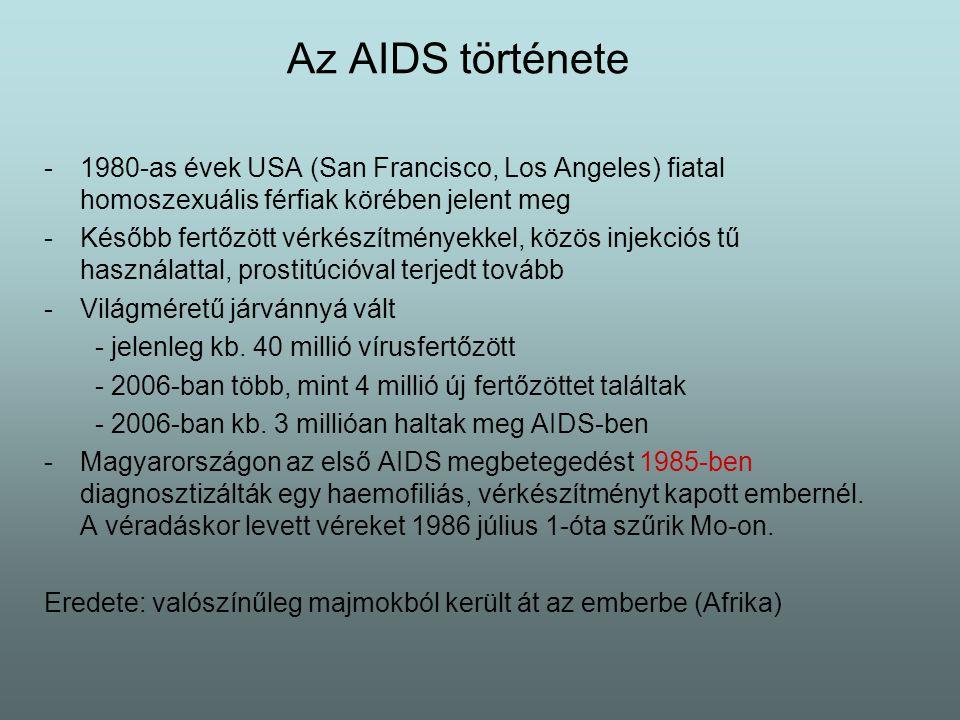 Az AIDS története -1980-as évek USA (San Francisco, Los Angeles) fiatal homoszexuális férfiak körében jelent meg -Később fertőzött vérkészítményekkel, közös injekciós tű használattal, prostitúcióval terjedt tovább -Világméretű járvánnyá vált - jelenleg kb.