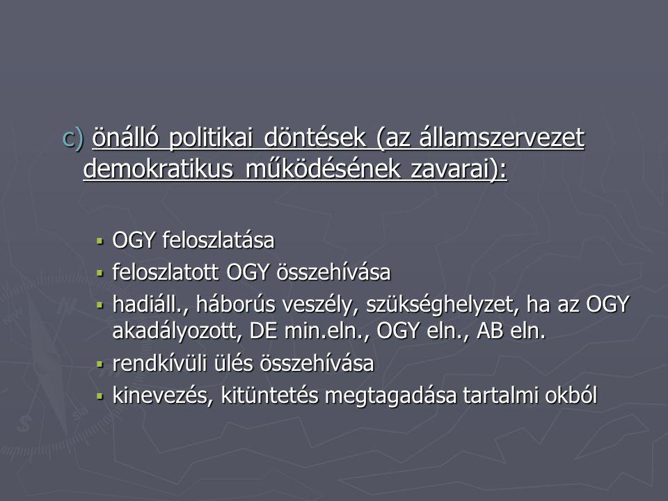c) önálló politikai döntések (az államszervezet demokratikus működésének zavarai):  OGY feloszlatása  feloszlatott OGY összehívása  hadiáll., háborús veszély, szükséghelyzet, ha az OGY akadályozott, DE min.eln., OGY eln., AB eln.