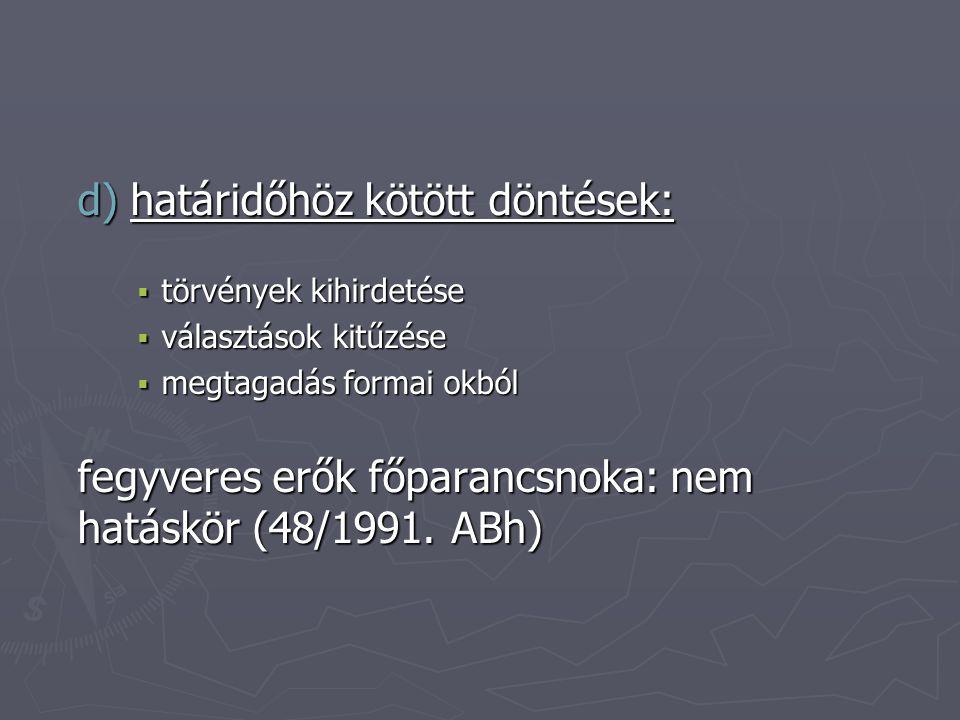 d) határidőhöz kötött döntések:  törvények kihirdetése  választások kitűzése  megtagadás formai okból fegyveres erők főparancsnoka: nem hatáskör (48/1991.