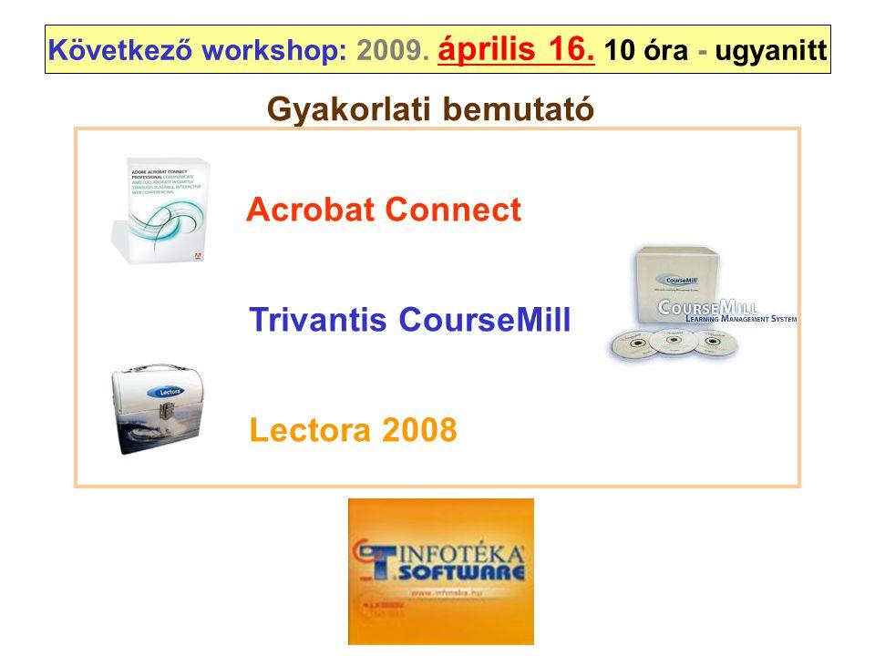 Következő workshop: 2009. április 16. 10 óra - ugyanitt Acrobat Connect Trivantis CourseMill Lectora 2008 Gyakorlati bemutató