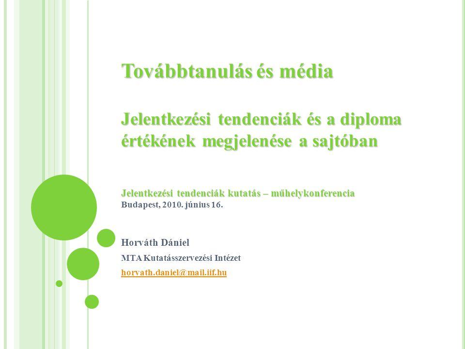 Továbbtanulás és média Jelentkezési tendenciák és a diploma értékének megjelenése a sajtóban Jelentkezési tendenciák kutatás – műhelykonferencia Továbbtanulás és média Jelentkezési tendenciák és a diploma értékének megjelenése a sajtóban Jelentkezési tendenciák kutatás – műhelykonferencia Budapest, 2010.