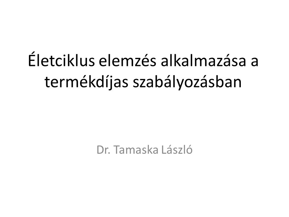 Életciklus elemzés alkalmazása a termékdíjas szabályozásban Dr. Tamaska László