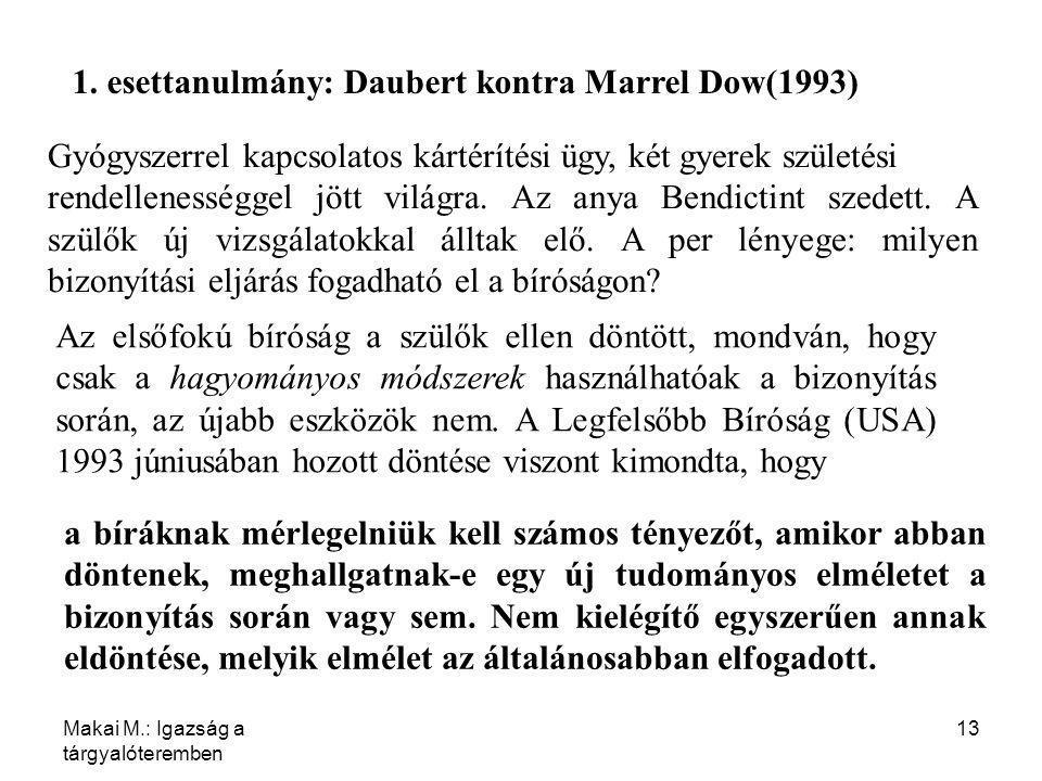 Makai M.: Igazság a tárgyalóteremben 13 1. esettanulmány: Daubert kontra Marrel Dow(1993) Gyógyszerrel kapcsolatos kártérítési ügy, két gyerek születé