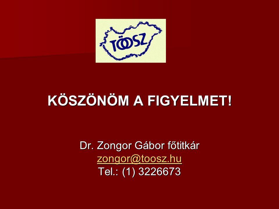 KÖSZÖNÖM A FIGYELMET! Dr. Zongor Gábor főtitkár zongor@toosz.hu Tel.: (1) 3226673