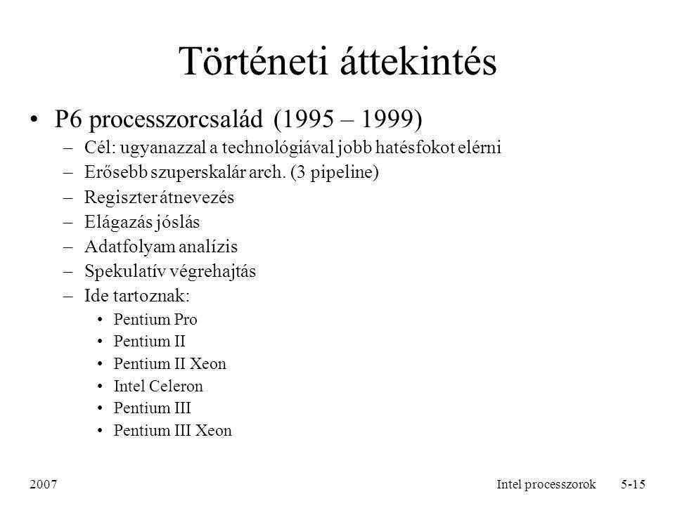 2007Intel processzorok6-15 Történeti áttekintés Intel Pentium 4 processzorcsalád (2000 – 2006) –Intel NetBurst architektúra –lebegőpontos és multimédiás kiterjesztések Intel Xeon processzor (2001 – 2006) –multiprocesszoros szerverekhez és nagy teljesítményű munkaállomásokhoz tervezték –hyper-threading Intel Pentium M processzor (2003 –) –nagy teljesítményű, alacsony fogyasztású processzorcsalád laptopokhoz