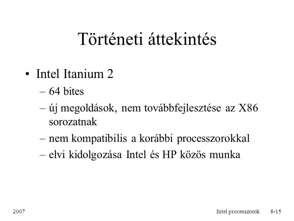 2007Intel processzorok8-15 Történeti áttekintés Intel Itanium 2 –64 bites –új megoldások, nem továbbfejlesztése az X86 sorozatnak –nem kompatibilis a