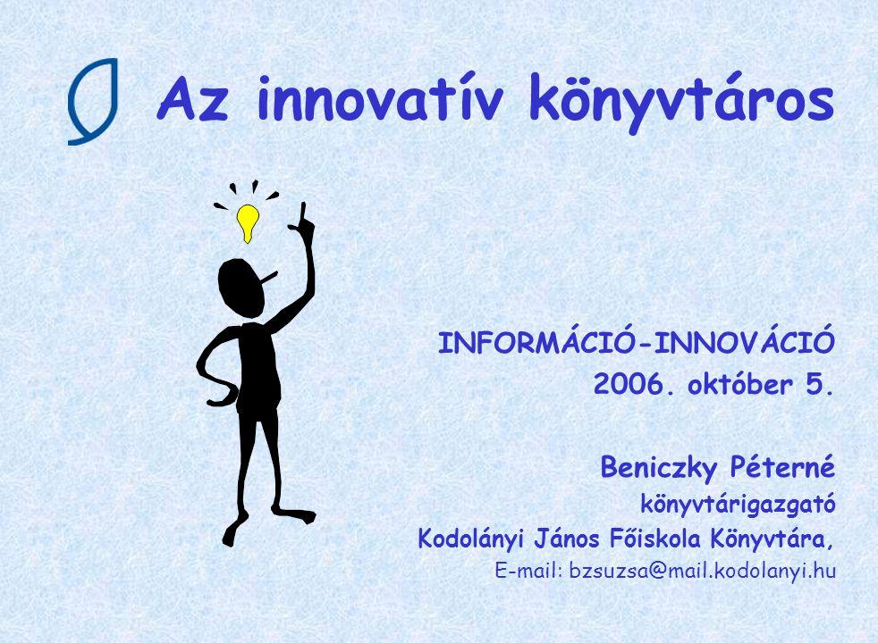 Az innovatív könyvtáros Innováció = újítás Információ = felvilágosítás, tájékoztatás Innovatív = újításra fogékony ( újszerű megoldásokat alkalmazó ) Könyvtáros = információs szakember, információ- kezelő Mindezek folyománya => Az innovatív könyvtáros újításra fogékony, újszerű megoldásokat alkalmazó információs szakember.