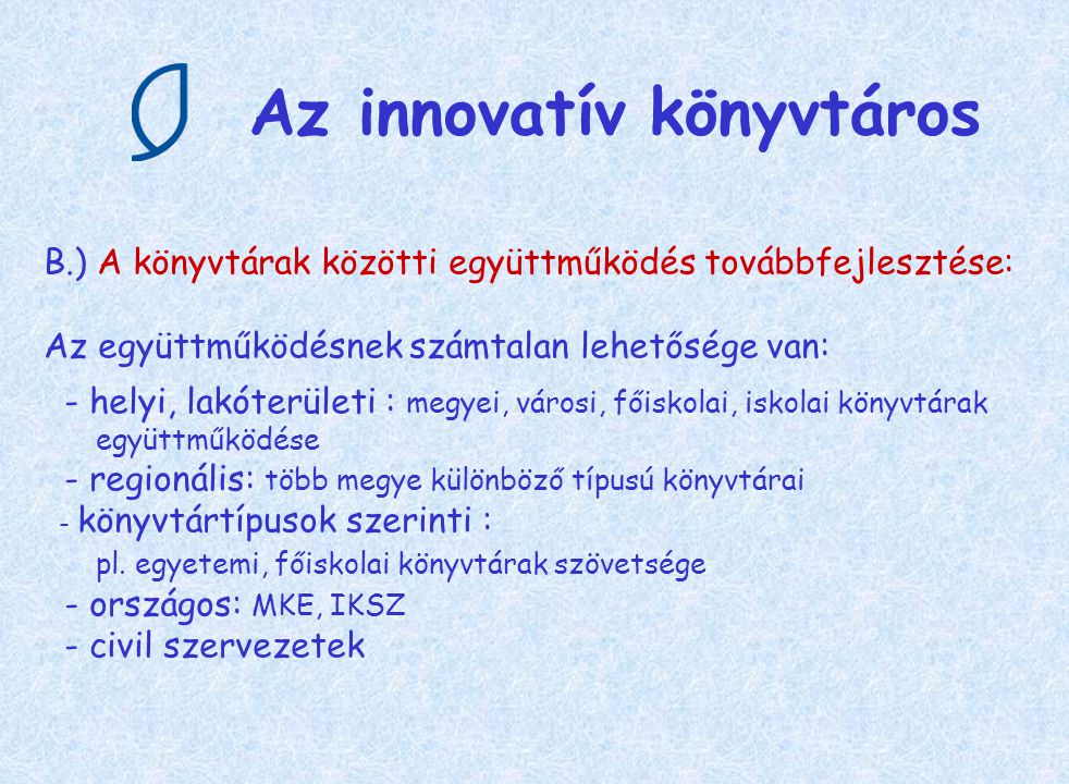 Az innovatív könyvtáros B.) A könyvtárak közötti együttműködés továbbfejlesztése: Az együttműködésnek számtalan lehetősége van: - helyi, lakóterületi