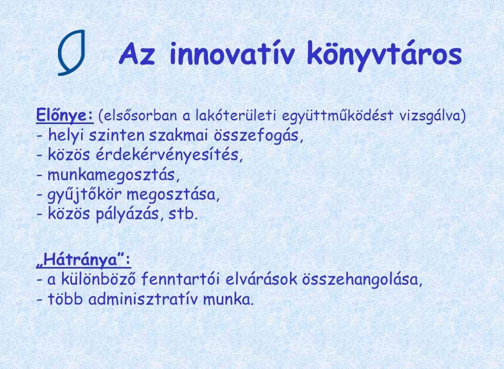 Az innovatív könyvtáros Előnye: (elsősorban a lakóterületi együttműködést vizsgálva) - helyi szinten szakmai összefogás, - közös érdekérvényesítés, -