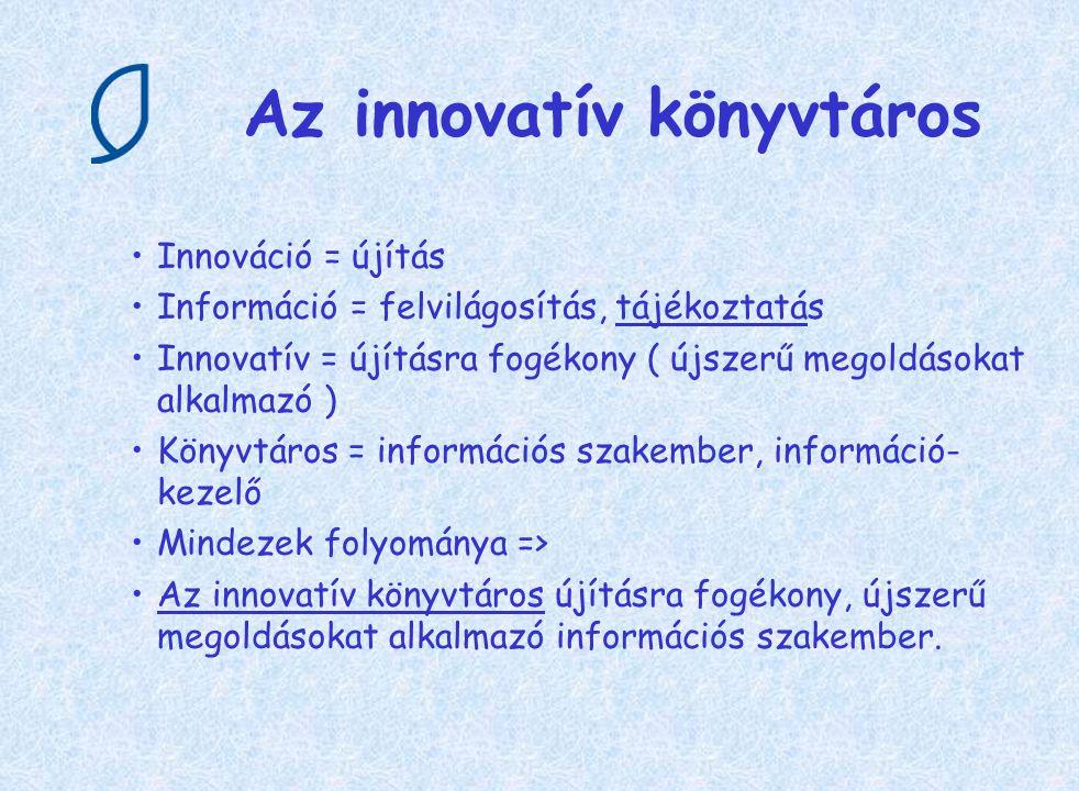 Az innovatív könyvtáros Innováció = újítás Információ = felvilágosítás, tájékoztatás Innovatív = újításra fogékony ( újszerű megoldásokat alkalmazó )