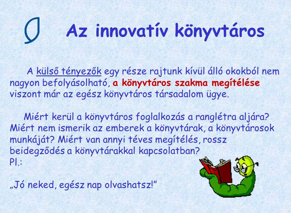 Az innovatív könyvtáros A külső tényezők egy része rajtunk kívül álló okokból nem nagyon befolyásolható, a könyvtáros szakma megítélése viszont már az