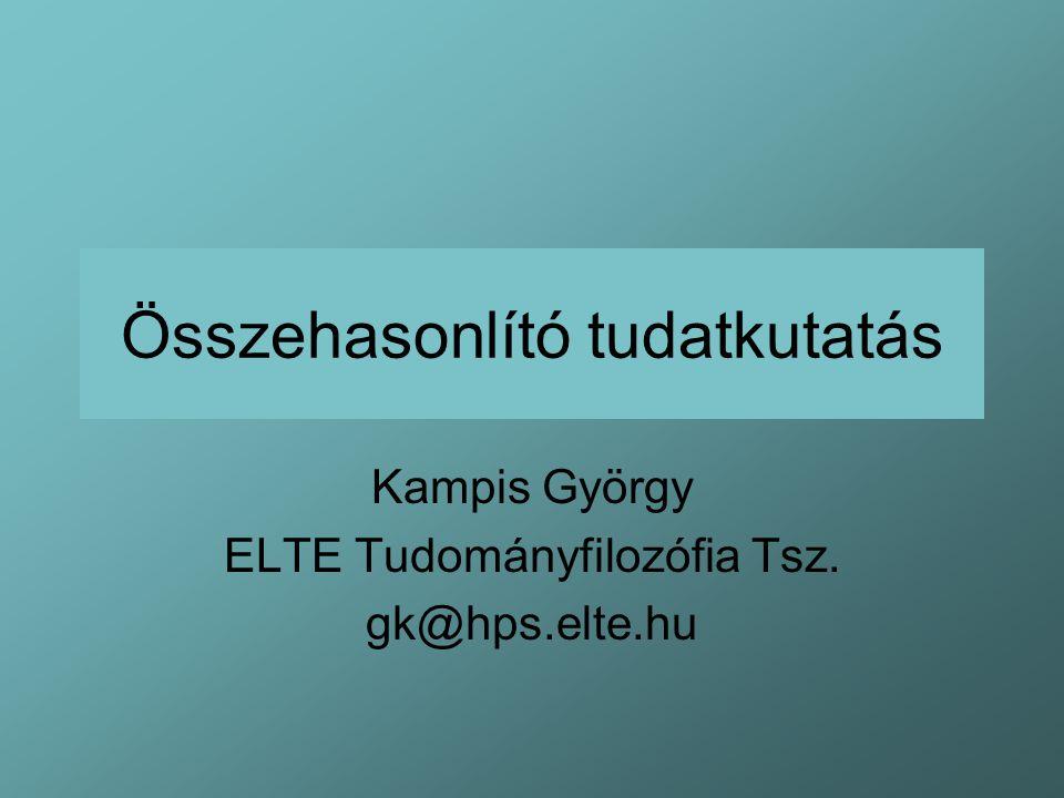Összehasonlító tudatkutatás Kampis György ELTE Tudományfilozófia Tsz. gk@hps.elte.hu