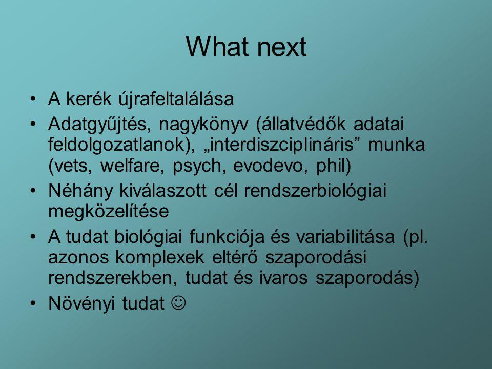 """What next A kerék újrafeltalálása Adatgyűjtés, nagykönyv (állatvédők adatai feldolgozatlanok), """"interdiszciplináris munka (vets, welfare, psych, evodevo, phil) Néhány kiválaszott cél rendszerbiológiai megközelítése A tudat biológiai funkciója és variabilitása (pl."""