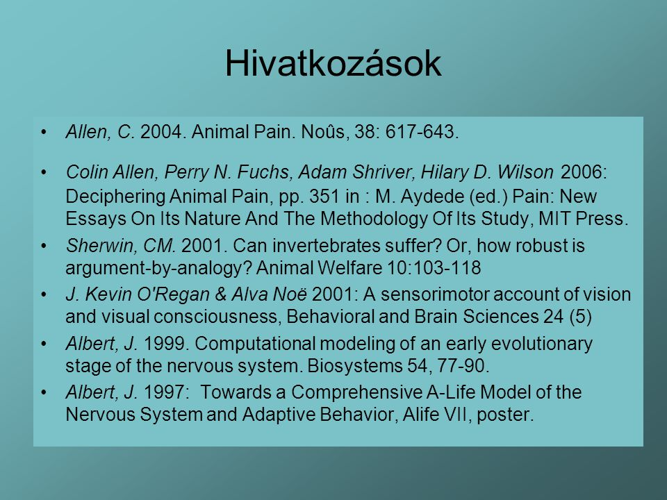 Hivatkozások Allen, C. 2004. Animal Pain. Noûs, 38: 617-643. Colin Allen, Perry N. Fuchs, Adam Shriver, Hilary D. Wilson 2006: Deciphering Animal Pain