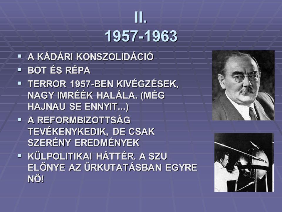 II. 1957-1963  A KÁDÁRI KONSZOLIDÁCIÓ  BOT ÉS RÉPA  TERROR 1957-BEN KIVÉGZÉSEK, NAGY IMRÉÉK HALÁLA. (MÉG HAJNAU SE ENNYIT...)  A REFORMBIZOTTSÁG T