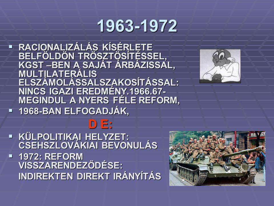 1963-1972  RACIONALIZÁLÁS KÍSÉRLETE BELFÖLDÖN TRÖSZTÖSÍTÉSSEL, KGST –BEN A SAJÁT ÁRBÁZISSAL, MULTILATERÁLIS ELSZÁMOLÁSSALSZAKOSÍTÁSSAL: NINCS IGAZI EREDMÉNY.1966.67- MEGINDUL A NYERS FÉLE REFORM,  1968-BAN ELFOGADJÁK, D E: D E:  KÜLPOLITIKAI HELYZET: CSEHSZLOVÁKIAI BEVONULÁS  1972: REFORM VISSZARENDEZŐDÉSE: INDIREKTEN DIREKT IRÁNYÍTÁS