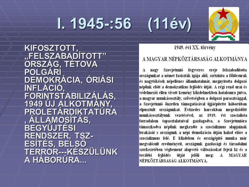 """I. 1945-:56 (11év) KIFOSZTOTT, """"FELSZABADÍTOTT"""" ORSZÁG, TÉTOVA POLGÁRI DEMOKRÁCIA, ÓRIÁSI INFLÁCIÓ, FORINTSTABILIZÁLÁS, 1949 ÚJ ALKOTMÁNY, PROLETÁRDIK"""