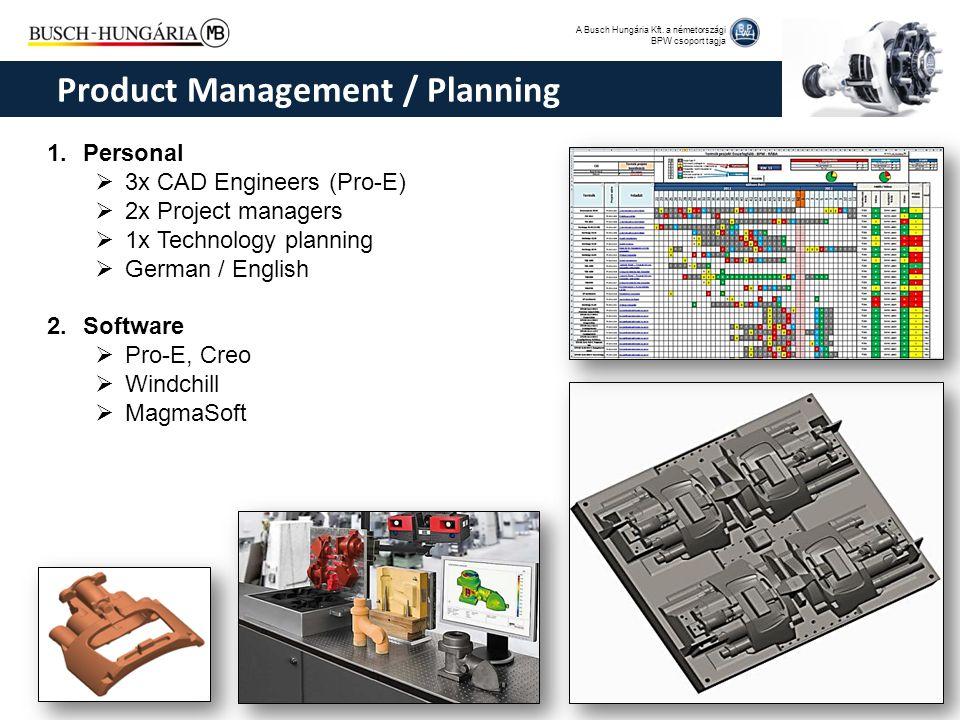 A Busch Hungária Kft. a németországi BPW csoport tagja 1.Personal  3x CAD Engineers (Pro-E)  2x Project managers  1x Technology planning  German /