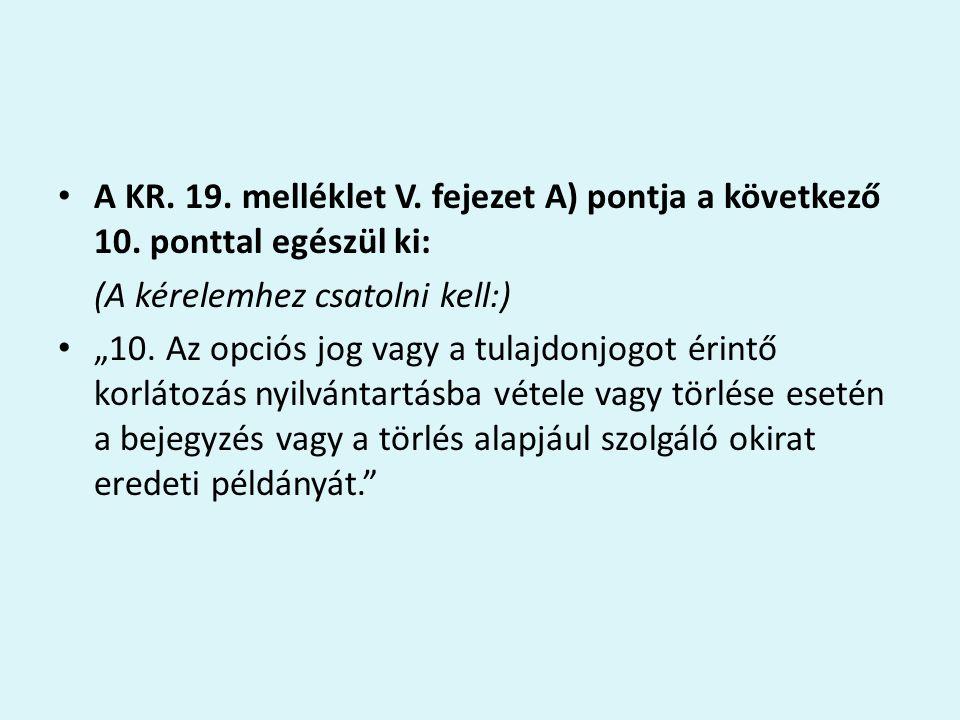 """A KR. 19. melléklet V. fejezet A) pontja a következő 10. ponttal egészül ki: (A kérelemhez csatolni kell:) """"10. Az opciós jog vagy a tulajdonjogot éri"""