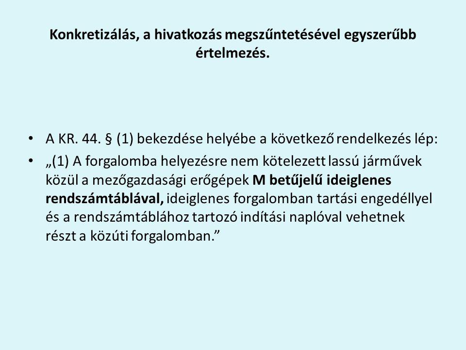 """Konkretizálás, a hivatkozás megszűntetésével egyszerűbb értelmezés. A KR. 44. § (1) bekezdése helyébe a következő rendelkezés lép: """"(1) A forgalomba h"""