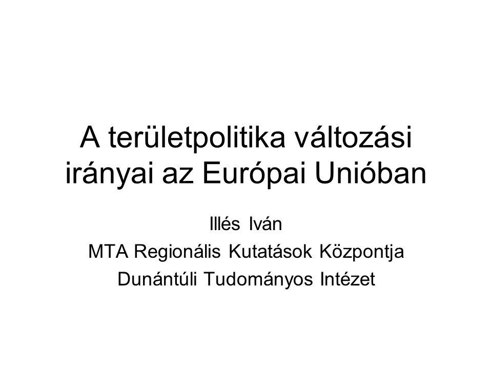 A területpolitika változási irányai az Európai Unióban Illés Iván MTA Regionális Kutatások Központja Dunántúli Tudományos Intézet