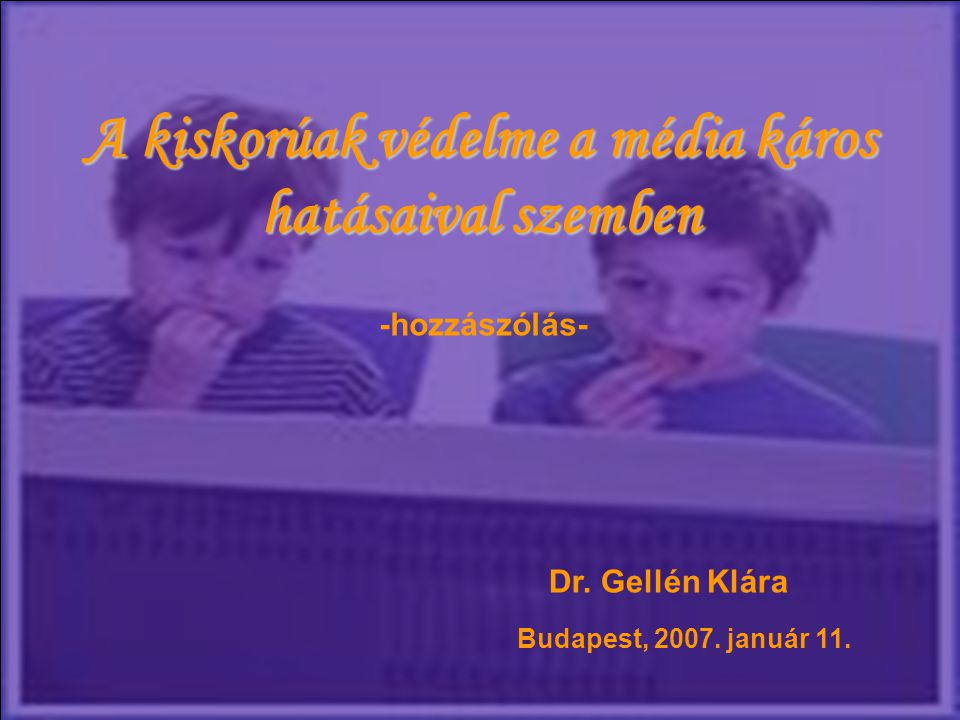 A kiskorúak védelme a média káros hatásaival szemben -hozzászólás- Dr. Gellén Klára Budapest, 2007. január 11.