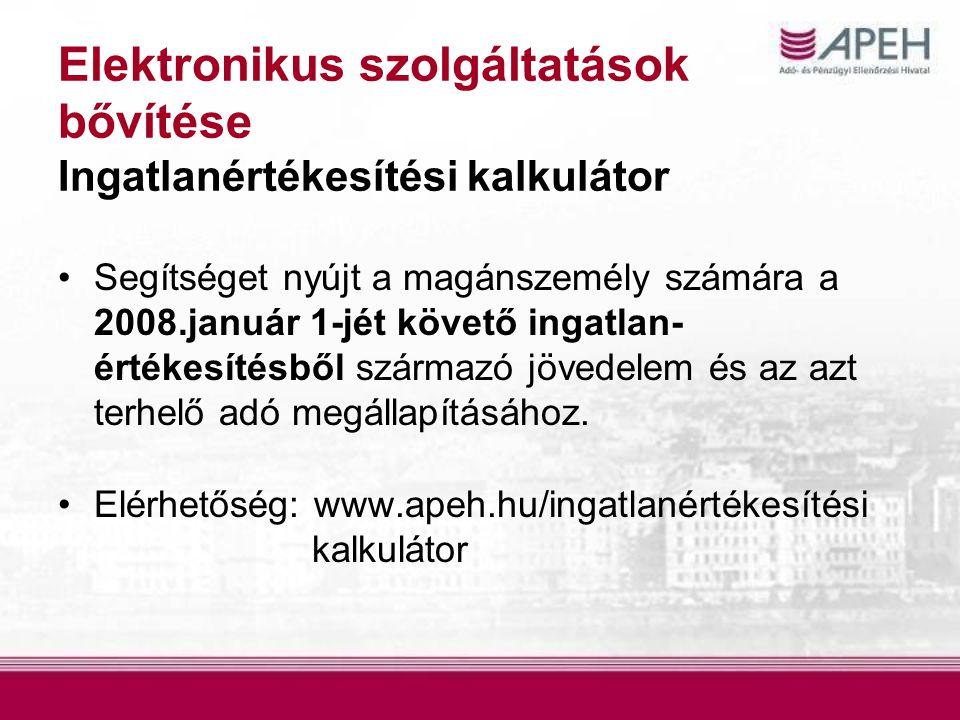 Elektronikus szolgáltatások bővítése Ingatlanértékesítési kalkulátor Segítséget nyújt a magánszemély számára a 2008.január 1-jét követő ingatlan- értékesítésből származó jövedelem és az azt terhelő adó megállapításához.