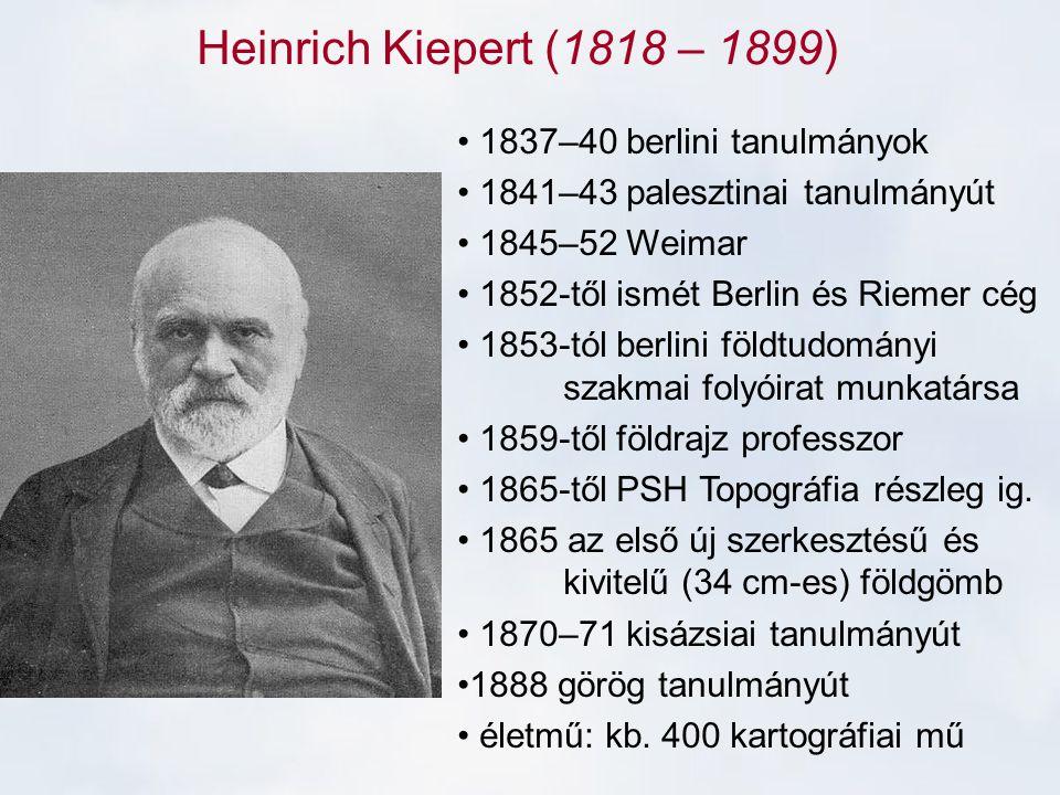 Heinrich Kiepert (1818 – 1899) 1837–40 berlini tanulmányok 1841–43 palesztinai tanulmányút 1845–52 Weimar 1852-től ismét Berlin és Riemer cég 1853-tól