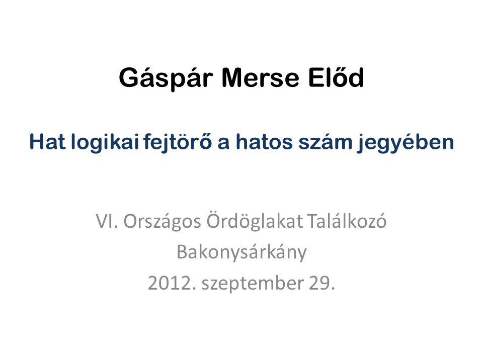 Gáspár Merse El ő d Hat logikai fejtör ő a hatos szám jegyében VI. Országos Ördöglakat Találkozó Bakonysárkány 2012. szeptember 29.