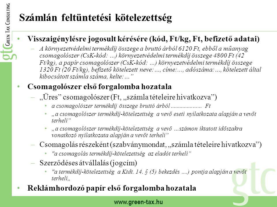 """www.green-tax.hu Számlán feltüntetési kötelezettség Visszaigénylésre jogosult kérésére (kód, Ft/kg, Ft, befizető adatai) –A környezetvédelmi termékdíj összege a bruttó árból 6120 Ft, ebből a műanyag csomagolószer (CsK-kód: …) környezetvédelmi termékdíj összege 4800 Ft (42 Ft/kg), a papír csomagolószer (CsK-kód: …) környezetvédelmi termékdíj összege 1320 Ft (20 Ft/kg), befizető kötelezett neve:…, címe:..., adószáma:…, kötelezett által kibocsátott számla száma, kelte:… Csomagolószer első forgalomba hozatala –""""Üres csomagolószer (Ft, """"számla tételeire hivatkozva ) a csomagolószer termékdíj összege bruttó árból....................."""