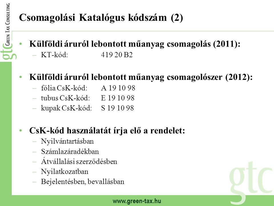 www.green-tax.hu Csomagolási Katalógus kódszám (2) Külföldi áruról lebontott műanyag csomagolás (2011): –KT-kód:419 20 B2 Külföldi áruról lebontott műanyag csomagolószer (2012): –fólia CsK-kód:A 19 10 98 –tubus CsK-kód:E 19 10 98 –kupak CsK-kód:S 19 10 98 CsK-kód használatát írja elő a rendelet: –Nyilvántartásban –Számlazáradékban –Átvállalási szerződésben –Nyilatkozatban –Bejelentésben, bevallásban