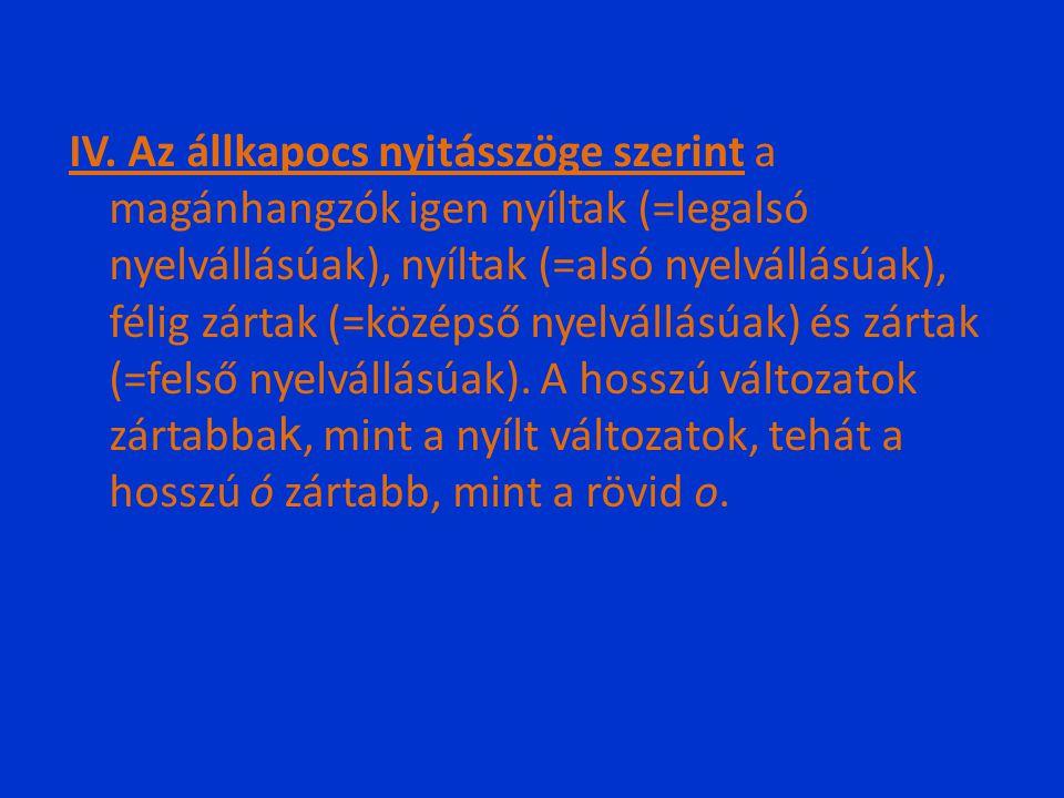 IV. Az állkapocs nyitásszöge szerint a magánhangzók igen nyíltak (=legalsó nyelvállásúak), nyíltak (=alsó nyelvállásúak), félig zártak (=középső nyelv