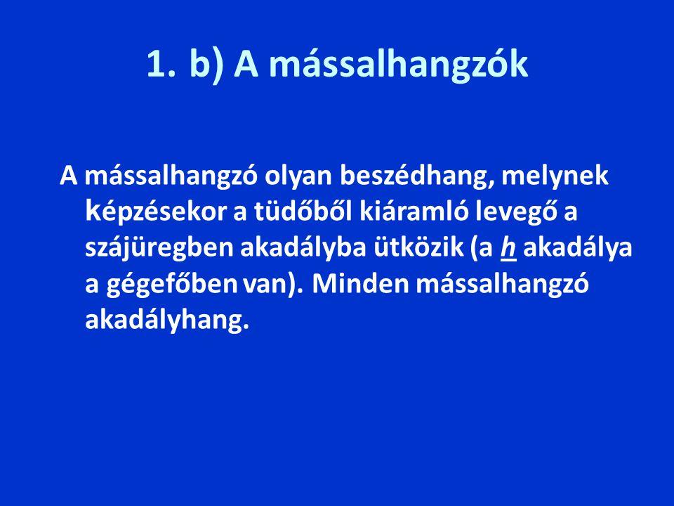 1. b ) A mássalhangzók A mássalhangzó olyan beszédhang, melynek k épzésekor a tüdőből kiáramló levegő a szájüregben akadályba ütközik (a h akadálya a