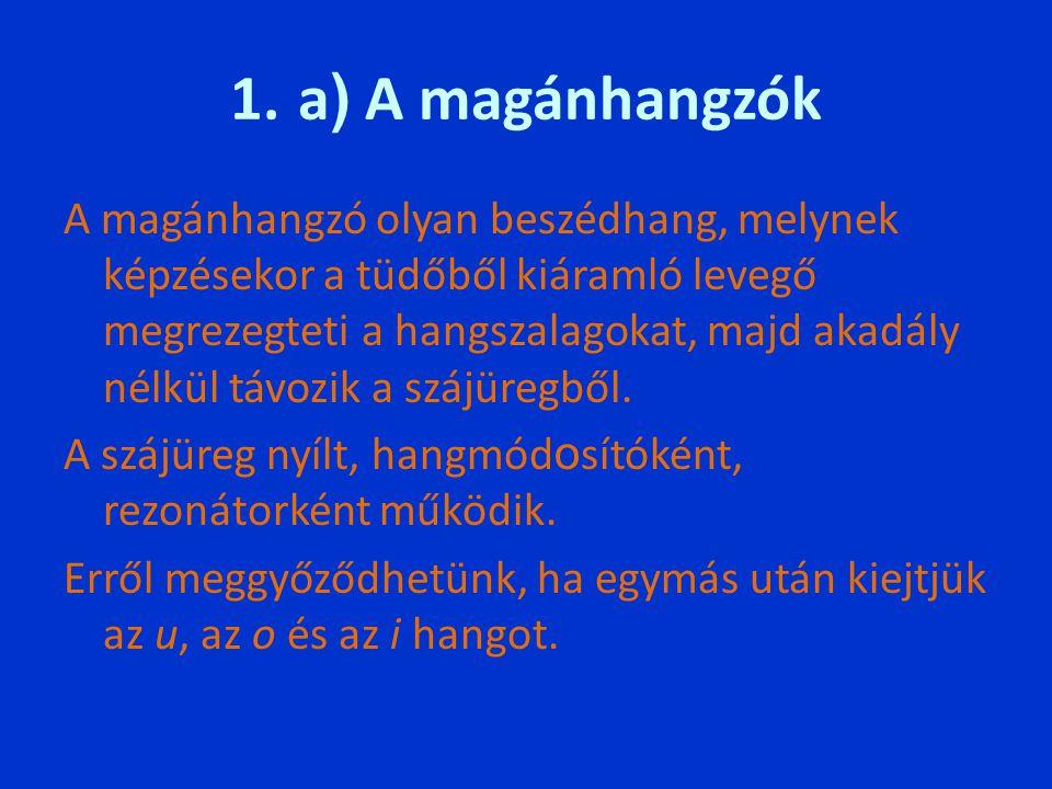 1. a ) A magánhangzók A magánhangzó olyan beszédhang, melynek képzésekor a tüdőből kiáramló levegő megrezegteti a hangszalagokat, majd akadály nélkül