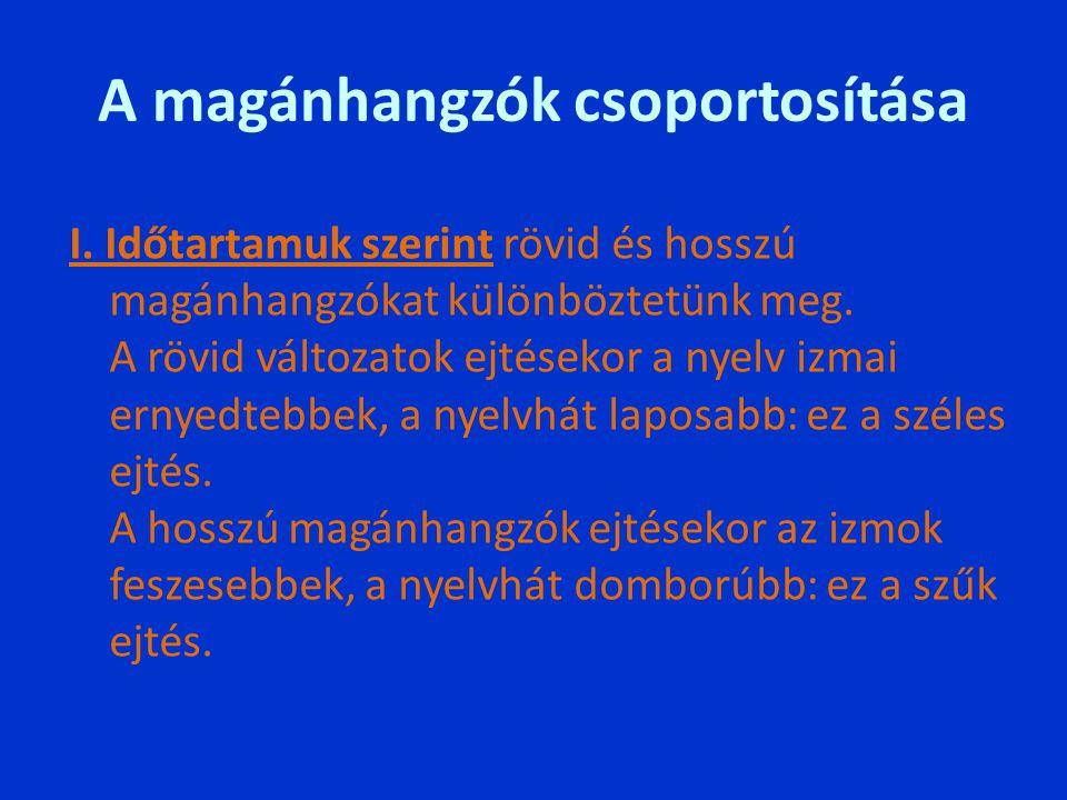 A magánhangzók csoportosítása I. Időtartamuk szerint rövid és hosszú magánhangzókat különböztetünk meg. A rövid változatok ejtésekor a nyelv izmai ern