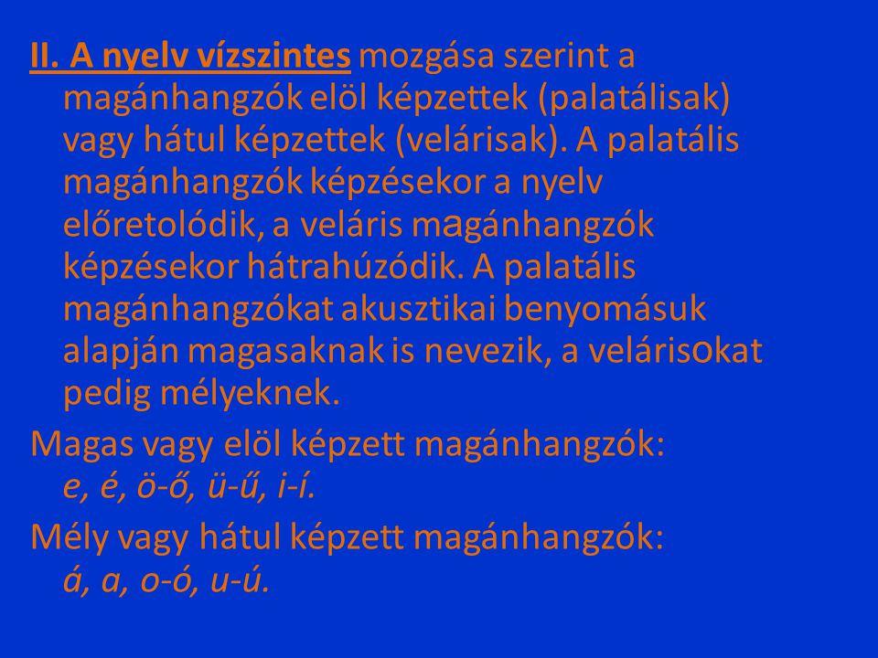 II. A nyelv vízszintes mozgása szerint a magánhangzók elöl képzettek (palatálisak) vagy hátul képzettek (velárisak). A palatális magánhangzók képzések