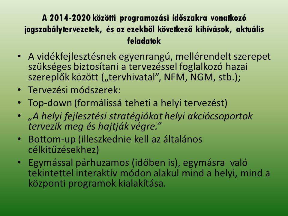 """A 2014-2020 közötti programozási időszakra vonatkozó jogszabálytervezetek, és az ezekből következő kihívások, aktuális feladatok A vidékfejlesztésnek egyenrangú, mellérendelt szerepet szükséges biztosítani a tervezéssel foglalkozó hazai szereplők között (""""tervhivatal , NFM, NGM, stb.); Tervezési módszerek: Top-down (formálissá teheti a helyi tervezést) """"A helyi fejlesztési stratégiákat helyi akciócsoportok tervezik meg és hajtják végre. Bottom-up (illeszkednie kell az általános célkitűzésekhez) Egymással párhuzamos (időben is), egymásra való tekintettel interaktív módon alakul mind a helyi, mind a központi programok kialakítása."""