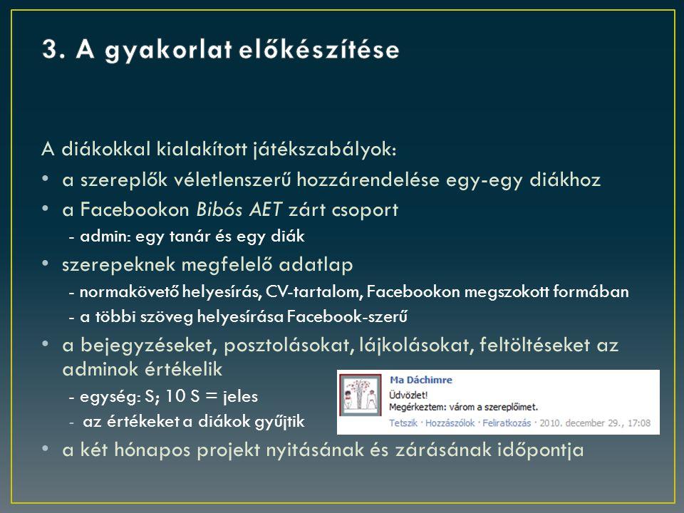 A diákokkal kialakított játékszabályok: a szereplők véletlenszerű hozzárendelése egy-egy diákhoz a Facebookon Bibós AET zárt csoport - admin: egy tanár és egy diák szerepeknek megfelelő adatlap - normakövető helyesírás, CV-tartalom, Facebookon megszokott formában - a többi szöveg helyesírása Facebook-szerű a bejegyzéseket, posztolásokat, lájkolásokat, feltöltéseket az adminok értékelik - egység: S; 10 S = jeles -az értékeket a diákok gyűjtik a két hónapos projekt nyitásának és zárásának időpontja