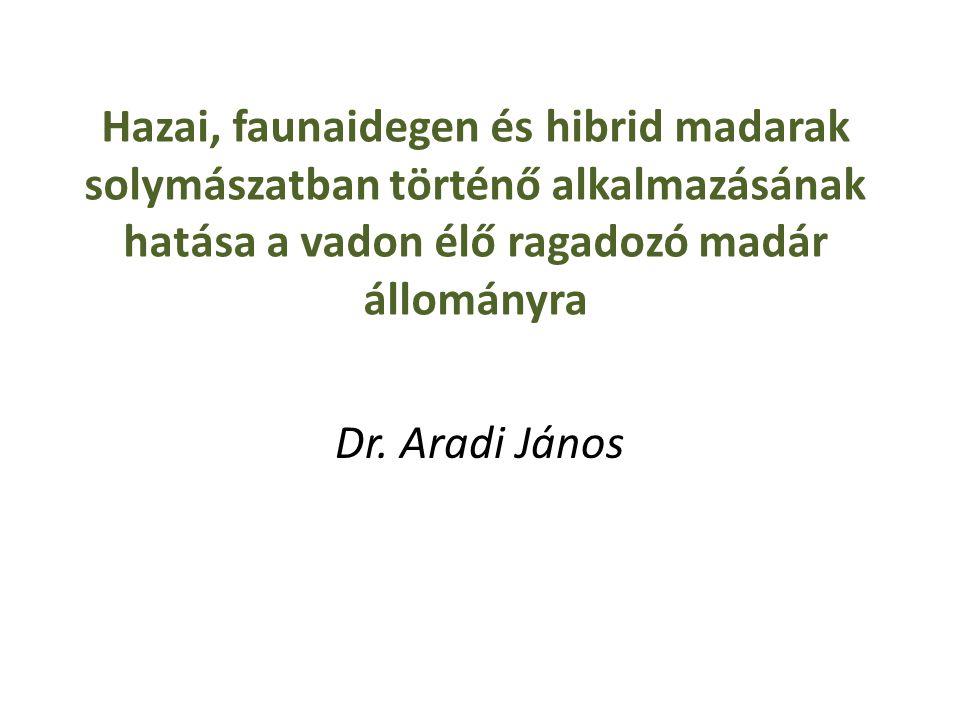 Hazai, faunaidegen és hibrid madarak solymászatban történő alkalmazásának hatása a vadon élő ragadozó madár állományra Dr. Aradi János