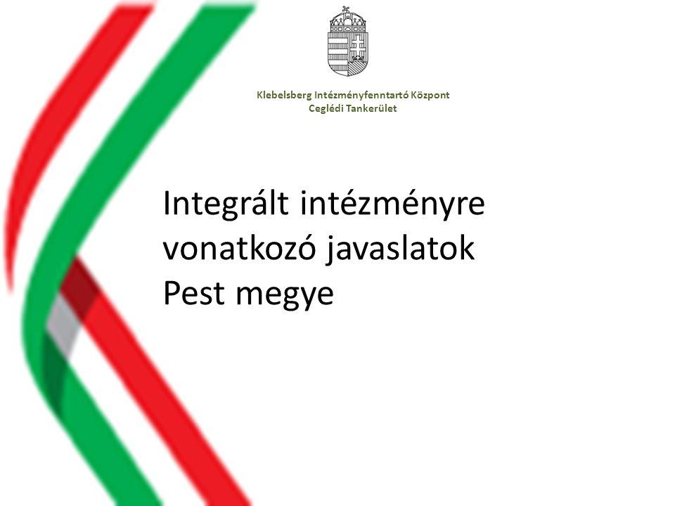 Klebelsberg Intézményfenntartó Központ Ceglédi Tankerület Integrált intézményre vonatkozó javaslatok Pest megye