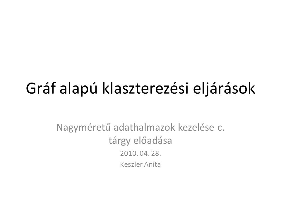 Gráf alapú klaszterezési eljárások Nagyméretű adathalmazok kezelése c. tárgy előadása 2010. 04. 28. Keszler Anita