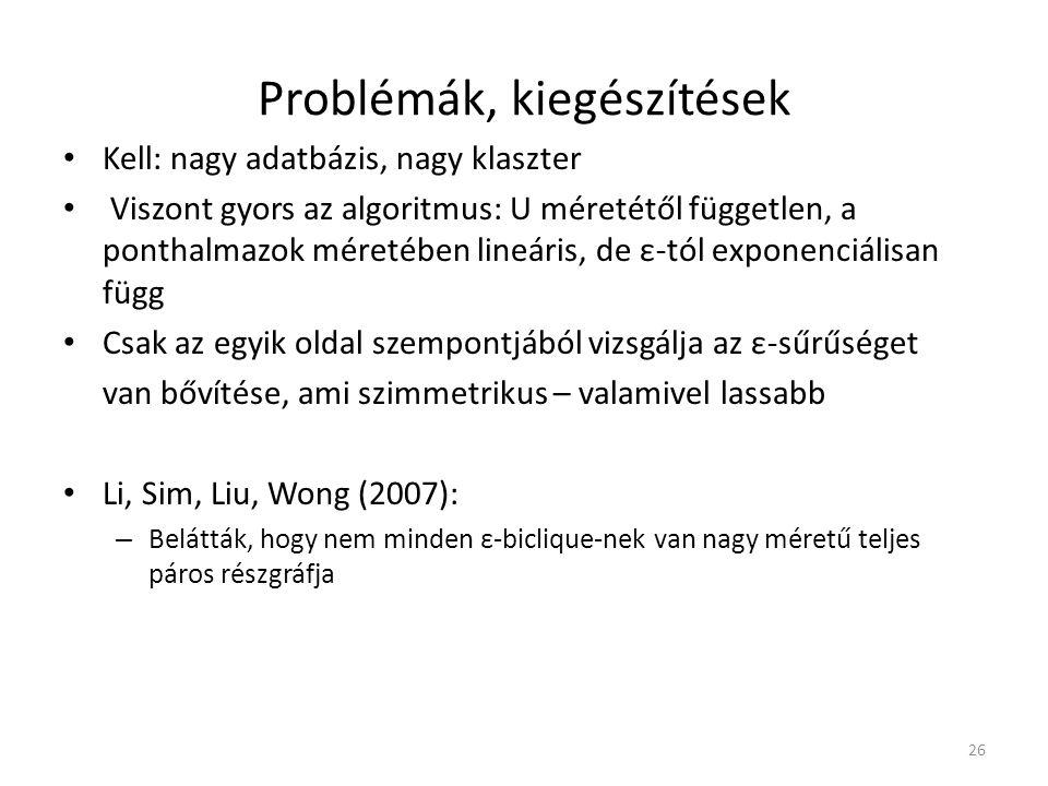 Problémák, kiegészítések Kell: nagy adatbázis, nagy klaszter Viszont gyors az algoritmus: U méretétől független, a ponthalmazok méretében lineáris, de ε-tól exponenciálisan függ Csak az egyik oldal szempontjából vizsgálja az ε-sűrűséget van bővítése, ami szimmetrikus – valamivel lassabb Li, Sim, Liu, Wong (2007): – Belátták, hogy nem minden ε-biclique-nek van nagy méretű teljes páros részgráfja 26