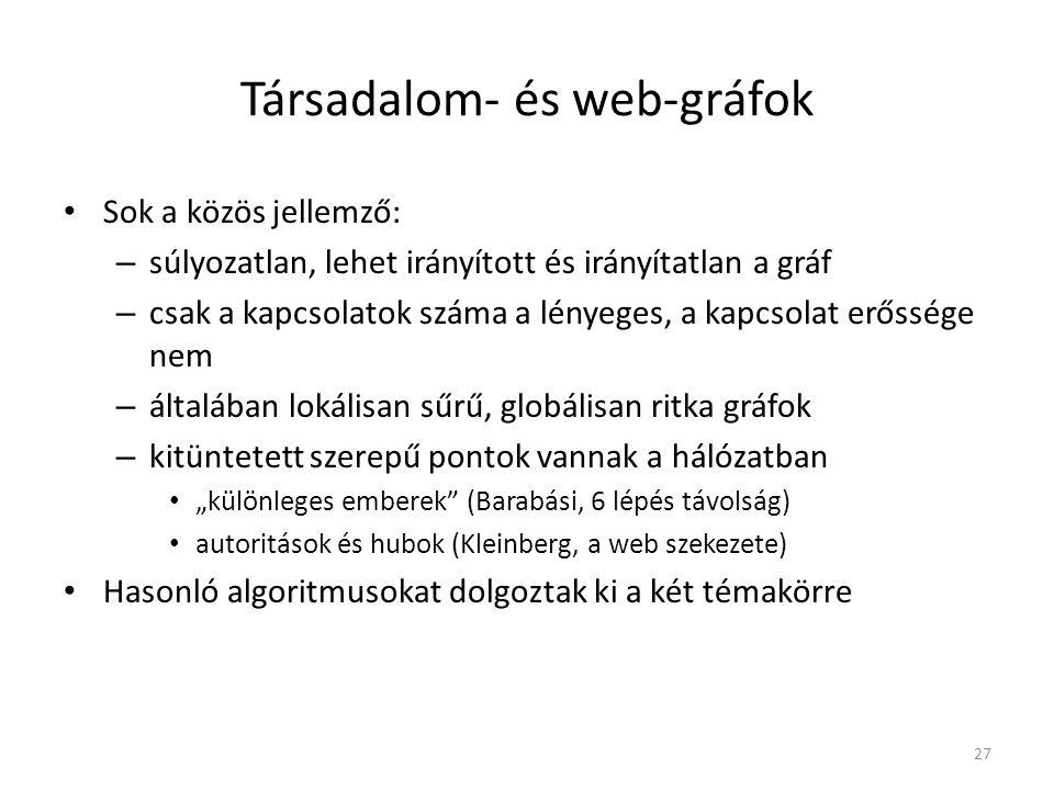 """Társadalom- és web-gráfok Sok a közös jellemző: – súlyozatlan, lehet irányított és irányítatlan a gráf – csak a kapcsolatok száma a lényeges, a kapcsolat erőssége nem – általában lokálisan sűrű, globálisan ritka gráfok – kitüntetett szerepű pontok vannak a hálózatban """"különleges emberek (Barabási, 6 lépés távolság) autoritások és hubok (Kleinberg, a web szekezete) Hasonló algoritmusokat dolgoztak ki a két témakörre 27"""