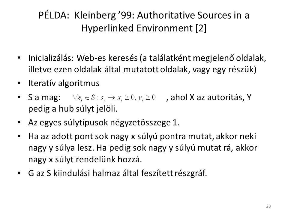 PÉLDA: Kleinberg '99: Authoritative Sources in a Hyperlinked Environment [2] Inicializálás: Web-es keresés (a találatként megjelenő oldalak, illetve ezen oldalak által mutatott oldalak, vagy egy részük) Iteratív algoritmus S a mag:, ahol X az autoritás, Y pedig a hub súlyt jelöli.