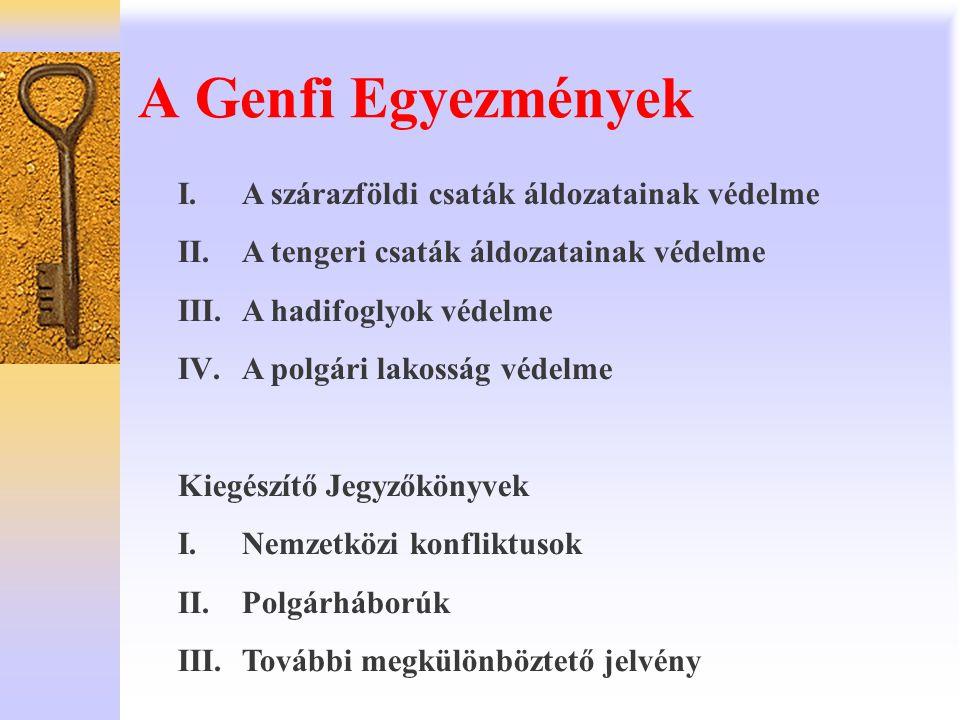 A Genfi Egyezmények I.A szárazföldi csaták áldozatainak védelme II.A tengeri csaták áldozatainak védelme III.A hadifoglyok védelme IV.A polgári lakoss