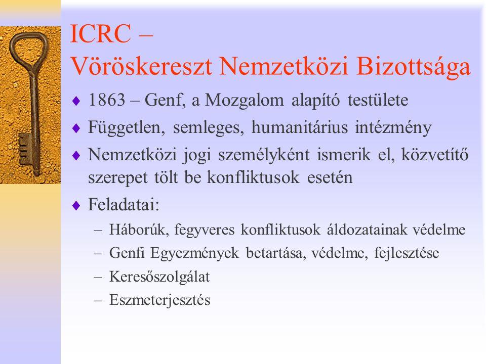 IFRC – Vöröskereszt - Vörösfélhold Társaságok Nemzetközi Szövetsége  1919 – Párizs – Genf  Jogi helyzete nem egyetemesen meghatározott, de nemzetközi kormányközi szervezetként tartják nyilván  Feladatai: –Katasztrófa felkészülés - válaszadás –Nemzeti társaságok erősítése –Képzés, ismeretátadás,fejlesztés –Együttműködés –Érdekképviselet, kommunikáció  Közgyűlés – 2 évente –Irányvonalak meghatározása, –Stratégia 2020 – Nairobi, 2009.
